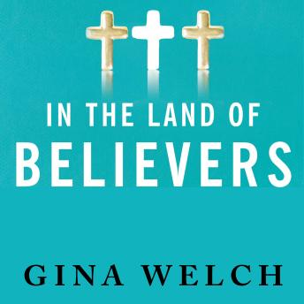 In the Land of Believers: An Outsider's Extraordinary Journey into the Heart of the Evangelical Church, Gina Welch