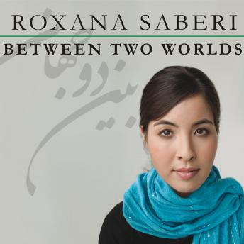 Between Two Worlds: My Life and Captivity in Iran, Roxana Saberi
