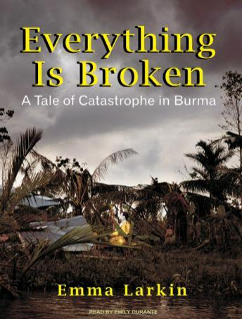 Download Everything Is Broken: A Tale of Catastrophe in Burma by Emma Larkin
