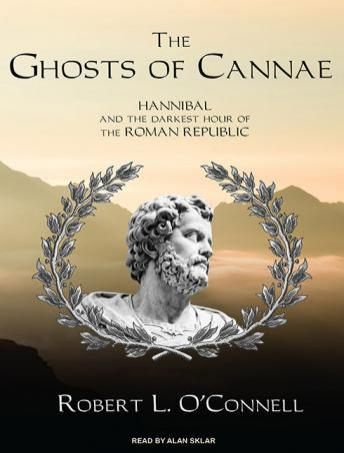 Ghosts of Cannae: Hannibal and the Darkest Hour of the Roman Republic, Robert L. O'Connell
