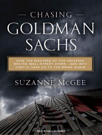 Chasing Goldman Sachs: How the Masters of the Universe Melted Wall Street Down...and Why They'll Take Us to the Brink Again, Suzanne McGee