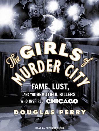 Girls of Murder City: Fame, Lust, and the Beautiful Killers Who Inspired Chicago, Douglas Perry