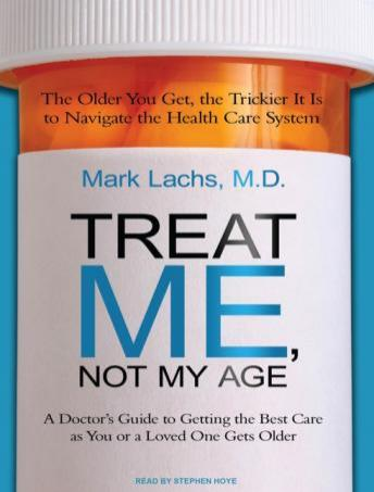 Treat Me, Not My Age: A Doctor's Guide to Getting the Best Care as You or a Loved One Gets Older, Mark Lachs, M.D.