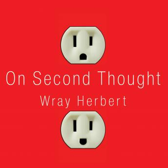 On Second Thought: Outsmarting Your Mind's Hard-Wired Habits, Wray Herbert