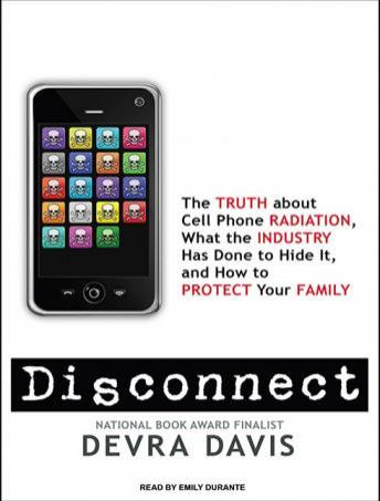 Disconnect: The Truth about Cell Phone Radiation, What the Industry Has Done to Hide It, and How to Protect Your Family, Devra Davis