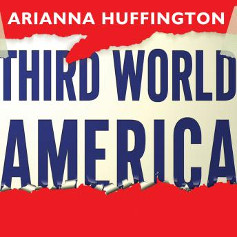 Third World America: How Our Politicians Are Abandoning the Middle Class and Betraying the American Dream, Arianna Huffington