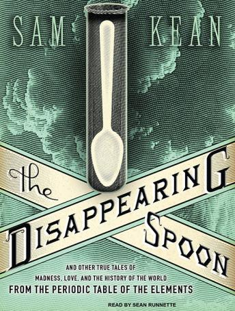 Disappearing Spoon: And Other True Tales of Madness, Love, and the History of the World from the Periodic Table of the Elements, Sam Kean