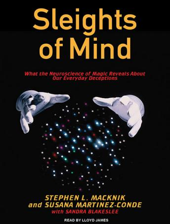 Sleights of Mind: What the Neuroscience of Magic Reveals About Our Everyday Deceptions, Susana Martinez-Conde, Stephen L. Macknik, Sandra Blakeslee