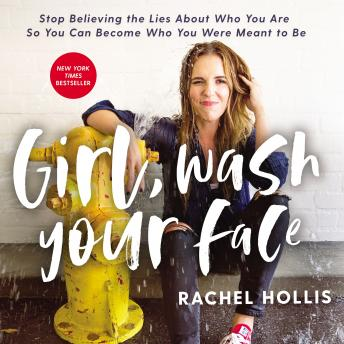 Download Girl, Wash Your Face: Stop Believing the Lies About Who You Are so You Can Become Who You Were Meant to Be by Rachel Hollis