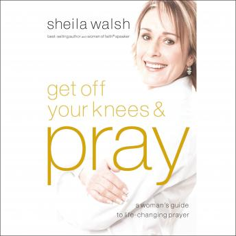 Get Off Your Knees and Pray: A Woman's Guide to Life-Changing Prayer, Sheila Walsh