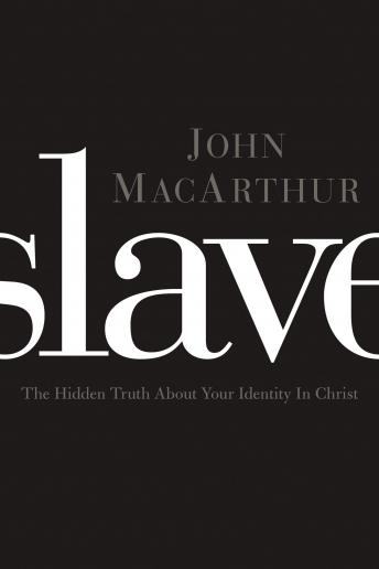 Slave: The Hidden Truth About Your Identity in Christ, John F. Macarthur, John Macarthur