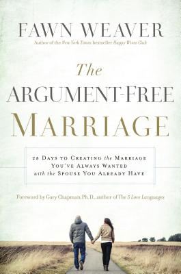 Argument-Free Marriage: 28 Days to Creating the Marriage You've Always Wanted with the Spouse You Already Have, Fawn Weaver