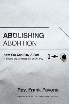 Abolishing Abortion: How You Can Play a Part in Ending the Greatest Evil of Our Day, Frank Pavone