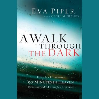A Walk Through The Dark: How My Husband's 90 Minutes in Heaven Deepened My Faith for a Lifetime, Eva Piper