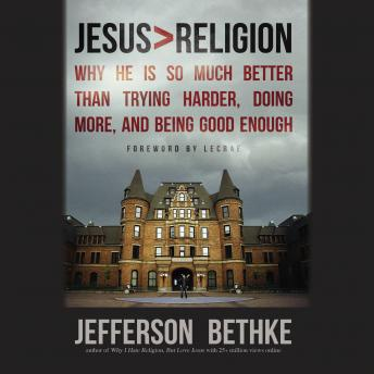 Jesus > Religion: Why He Is So Much Better Than Trying Harder, Doing More, and Being Good Enough, Jefferson Bethke