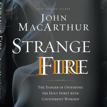 Strange Fire: The Danger of Offending the Holy Spirit with Counterfeit Worship, John F. Macarthur