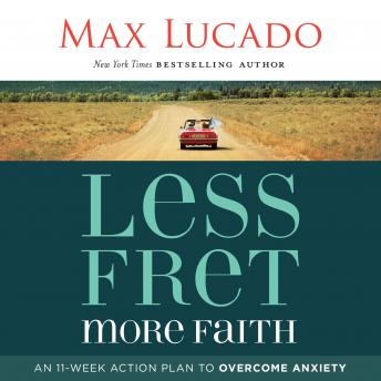 Less Fret, More Faith: An 11-Week Action Plan to Overcome Anxiety, Max Lucado