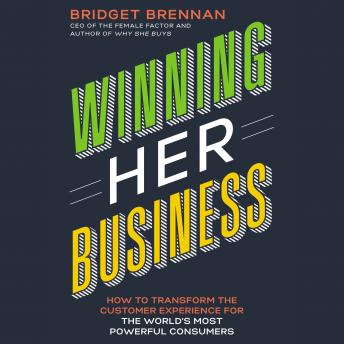 Winning Her Business: How to Transform the Customer Experience for the World's Most Powerful Consumers