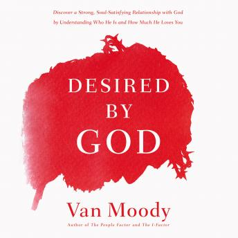 Desired by God: Discover a Strong, Soul-Satisfying Relationship with God by Understanding Who He Is and How Much He Loves You