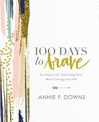 Download 100 Days to Brave: Devotions for Unlocking Your Most Courageous Self by Annie F. Downs