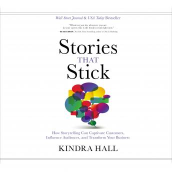 Download Stories That Stick: How Storytelling Can Captivate Customers, Influence Audiences, and Transform Your Business by Kindra Hall