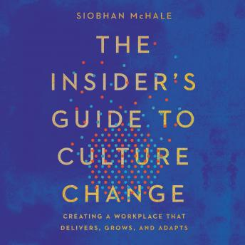 Insider's Guide to Culture Change: Creating a Workplace That Delivers, Grows, and Adapts, Siobhan Mchale