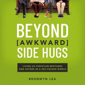 Beyond Awkward Side Hugs: Living as Christian Brothers and Sisters in a Sex-Crazed World, Bronwyn Lea