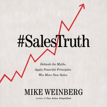 Download Sales Truth: Debunk the Myths. Apply Powerful Principles. Win More New Sales. by Mike Weinberg