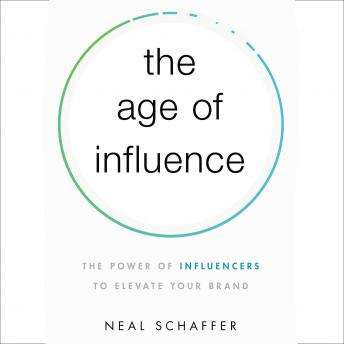 Age of Influence: The Power of Influencers to Elevate Your Brand, Neal Schaffer
