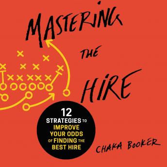 Mastering the Hire: 12 Strategies to Improve Your Odds of Finding the Best Hire, Chaka Booker