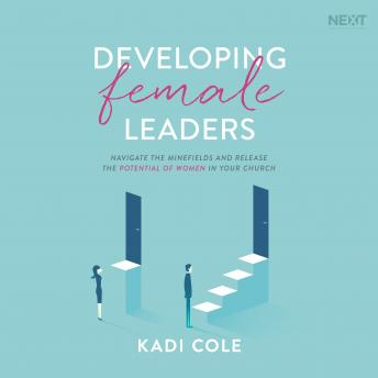 Developing Female Leaders: Navigate the Minefields and Release the Potential of Women in Your Church
