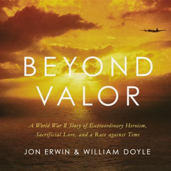 Beyond Valor: A World War II Story of Extraordinary Heroism, Sacrificial Love, and a Race against Time, Jon Erwin, William Doyle