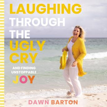 Laughing Through the Ugly Cry: ...and Finding Unstoppable Joy, Dawn Barton