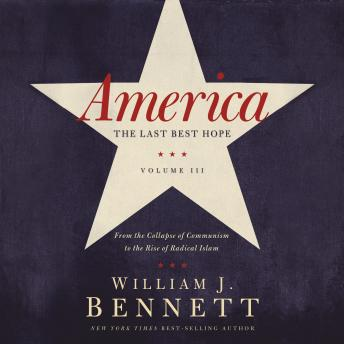 Download America: The Last Best Hope (Volume III): From the Collapse of Communism to the Rise of Radical Islam by William J. Bennett