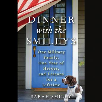 Dinner with the Smileys: One Military Family, One Year of Heroes, and Lessons for a Lifetime, Sarah Smiley