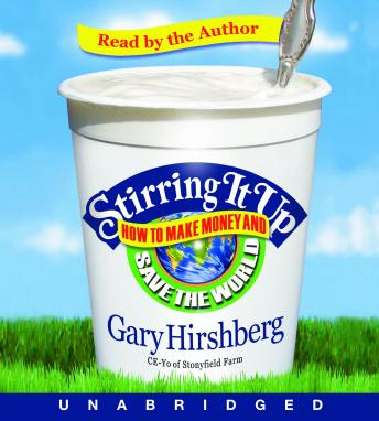 Stirring It Up: How to Make Money and Save the World, Gary Hirshberg