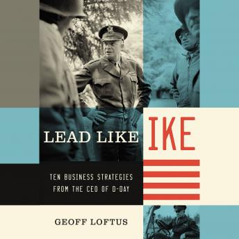 Lead Like Ike: Ten Business Strategies from the CEO of D-Day, Geoff Loftus