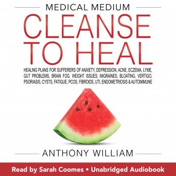Medical Medium Cleanse to Heal: Healing Plans for Sufferers of Anxiety, Depression, Acne, Eczema, Lyme, Gut Problems, Brain Fog, Weight Issues, Migraines, Bloating, Vertigo, Psoriasis, Cysts, Fatigue,