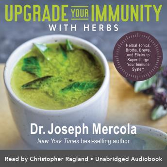 Upgrade Your Immunity with Herbs: Herbal Tonics, Broths, Brews, and Elixirs to Supercharge Your Immu