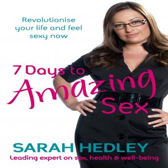 7 Days To Amazing Sex : Revolutionise your life and feel sexy now, Sarah Hedley