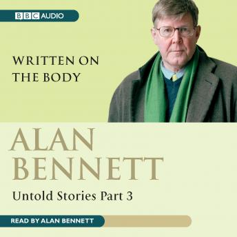 Alan Bennett Untold Stories: Part 3: Written On The Body