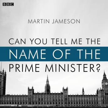Can You Tell Me The Name Of The Prime Minister?: A BBC Radio 4 dramatisation