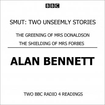 Smut  Two Unseemly Stories  The Greening Of Mrs Donaldson & The Shielding Of Mrs Forbes, Alan Bennett