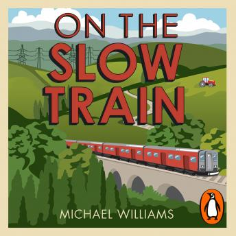 On The Slow Train: Twelve Great British Railway Journeys, Michael Williams