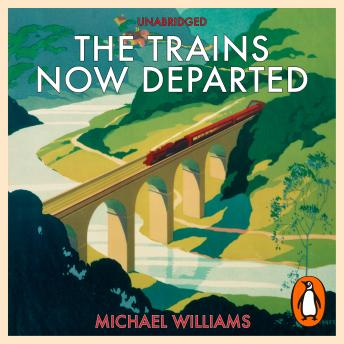 The Trains Now Departed: Sixteen Excursions into the Lost Delights of Britain's Railways