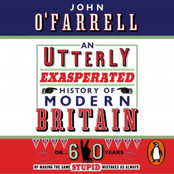 Utterly Exasperated History of Modern Britain: or Sixty Years of Making the Same Stupid Mistakes as Always, Audio book by John O'farrell