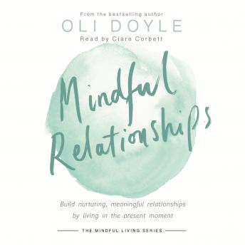 Mindful Relationships: Build nurturing, meaningful relationships by living in the present moment, Oli Doyle