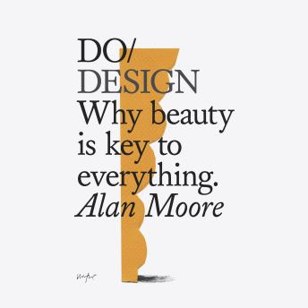 Do Design: Why beauty is key to everything, Alan Moore