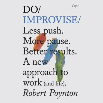 Do Improvise: Less push. More pause. Better results. A new approach to work (and life), Robert Poynton