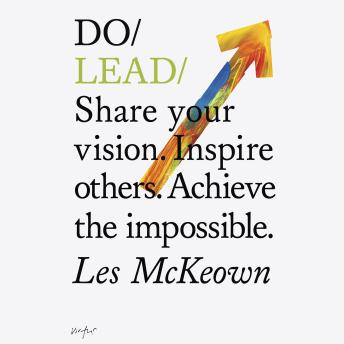 Do Lead: Share your vision. Inspire others. Achieve the impossible, Les McKeown